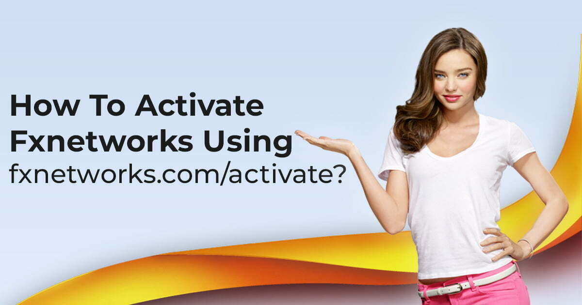 How To Activate Fxnetworks Using fxnetworks.com/activate?